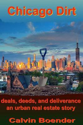 Chicago Dirt: Deals, Deeds, and Deliverance an Urban Real Estate Story