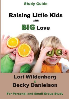 Study Guide Raising Little Kids with Big Love: The 1 Corinthians Parent