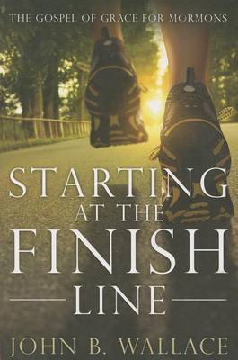 Starting at the Finish Line: The Gospel of Grace for Mormons