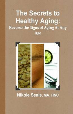 The Secrets to Healthy Aging: Reverse the Signs of Aging at Any Age