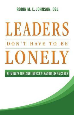 Leaders Don't Have to Be Lonely: Eliminate the Loneliness by Leading Like a Coach