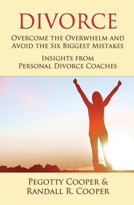 Divorce: Overcome the Overwhelm and Avoid the Six Biggest Mistakes-Insights from Personal Divorce Coaches