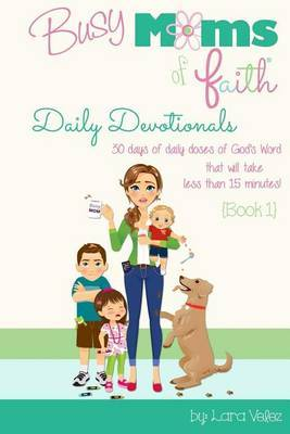 Busy Moms of Faith Daily Devotionals {Book 1}: 30 Days of Daily Doses of God's Word That Will Take Less Than 15 Minutes!