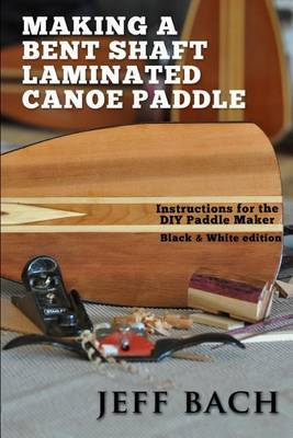 Making a Bent Shaft Laminated Canoe Paddle - Black and White Version: Instructions for the DIY Paddle Maker