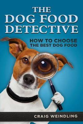 The Dog Food Detective: How to Choose the Best Dog Food