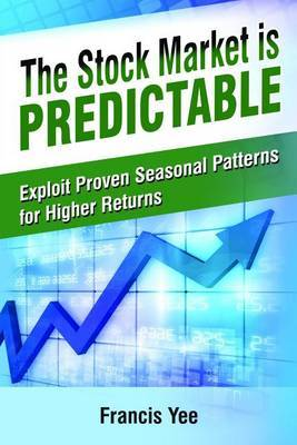 The Stock Market Is Predictable: Exploit Proven Seasonal Patterns for Higher Returns