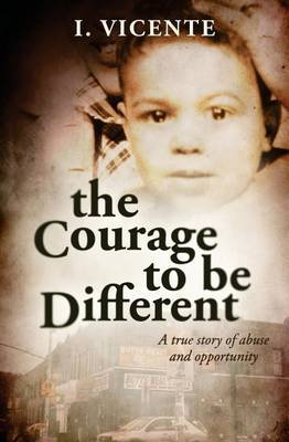 The Courage to Be Different: A True Story of Abuse and Opportunity
