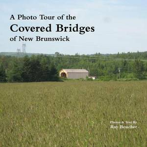 A Photo Tour of the Covered Bridges of New Brunswick