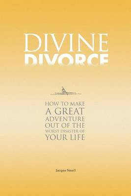 Divine Divorce: How to Make a Great Adventure Out of the Worst Disaster of Your Life