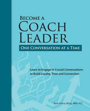 Become a Coach Leader. One Conversation at a Time.: Learn to Engage in Crucial Conversations to Build Loyalty, Trust and Connection