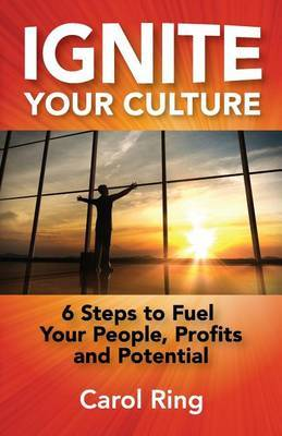 Ignite Your Culture: 6 Steps to Fuel Your People, Profits and Potential