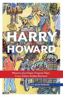 Harry Howard: Memoirs of an Expat, Frequent-Flyer, Cross-Culture Golden Retrieve
