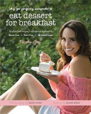 Why it's Perfectly Acceptable to Eat Dessert for Breakfast: 40 Guilt-Free Recipes & Nourishing Inspiration