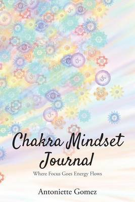 Chakra Mindset Journal: Where Focus Goes Energy Flows