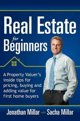 Real Estate Forbeginners: A Property Valuer's Inside Tips for Pricing, Buying and Adding Value for First Home Buyers