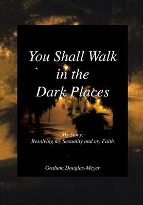 You Shall Walk in the Dark Places: My Story: Resolving My Sexuality and My Faith