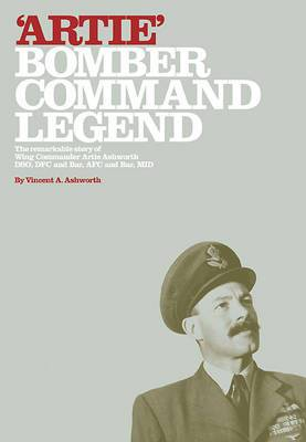 Artie - Bomber Command Legend: The Remarkable Story of Wing Commander Artie Ashworth DSO, DFC and Bar, AFC and Bar, MID