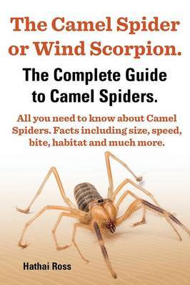 The Camel Spider or Wind Scorpion, The Complete Guide to Camel Spiders.: With All You Need to Know About Camel Spiders: With  Facts Including Size, Speed, Bite and Habitat.