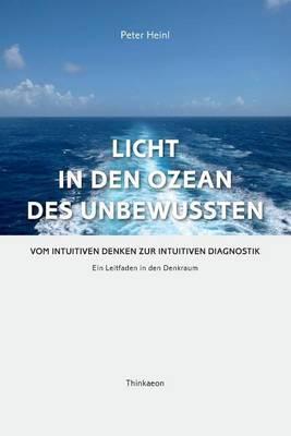 Licht in den Ozean des Unbewussten: Vom Intuitiven Denken zur Intuitiven Diagnostik. Ein Leitfaden in den Denkraum