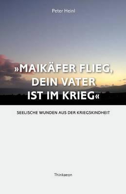 Maikaefer Flieg, Dein Vater Ist Im Krieg: Seelische Wunden Aus Der Kriegskindheit