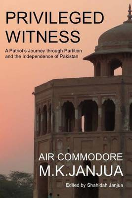 Privileged Witness: A Patriot's Journey Through Partition and the Independence of Pakistan