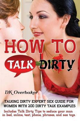 How to Talk Dirty: Talking Dirty Expert Sex Guide for Women with 200 Dirty Talk Examples