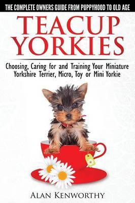 Teacup Yorkies - the Complete Owners Guide: Choosing, Caring for and Training Your Miniature Yorkshire Terrier, Micro, Toy or Mini Yorkie
