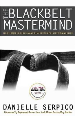 The Blackbelt Mastermind: The Ultimate Guide to Having a Fighter Mindset and Winning in Life