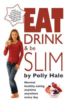 Eat Drink and be Slim: Normal Healthy Eating, Anytime, Anywhere, Every Day