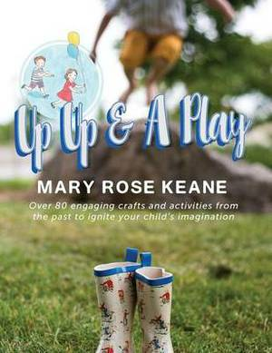 Up, Up and a Play: Over 80 Engaging Crafts and Activities from the Past to Ignite Your Child's Imagination
