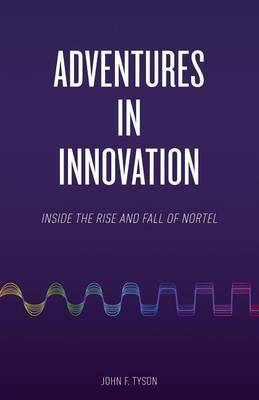 Adventures in Innovation: Inside the Rise and Fall of Nortel