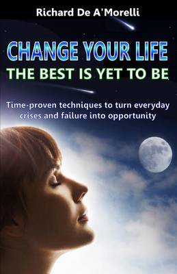 Change Your Life: The Best Is Yet to Be: Time-Proven Techniques to Turn Everyday Crises and Failure Into Opportunity