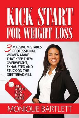 Kick Start for Weight Loss: 3 Massive Mistakes Professional Women Make That Keep Them Overweight, Exhausted and Stuck on the Diet Treadmill