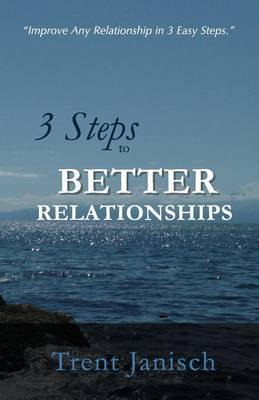 3 Steps to Better Relationships: Improve Any Relationship in 3 Easy Steps.