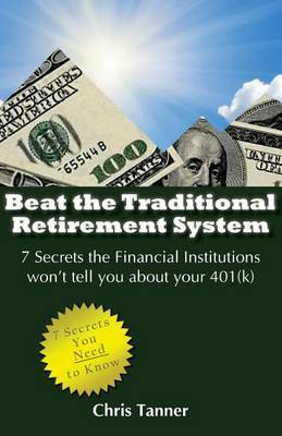 Beat the Traditional Retirement System: 7 Secrets the Financial Institutions Won't Tell You about Your 401(k)