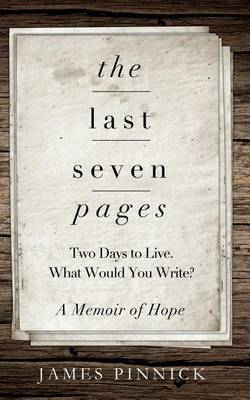 The Last Seven Pages: Two Days to Live. What Would You Write? a Memoir of Hope
