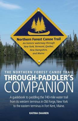 The Northern Forest Canoe Trail Through-Paddler's Companion: A Guidebook to Paddling the 740-Mile Water Trail from Its Western Terminus in Old Forge, New York to the Eastern Terminus in Fort Kent, Maine.