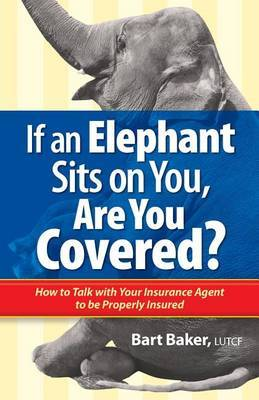 If an Elephant Sits on You, Are You Covered?: How to Talk with Your Insurance Agent to Be Properly Insured