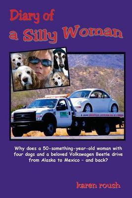 Diary of a Silly Woman: Why Does a 50-Something-Year-Old Woman with Four Dogs and a Beloved Volkswagen Beetle Drive from Alaska to Mexico and Back?