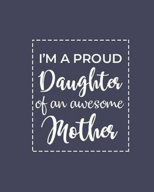 I'm A Proud Daughter Of An Awesome Mother: Daily Gratitude Journal - Positivity Diary for a Happier You in Just 5 Minutes a Day (8x10 120 Pages)