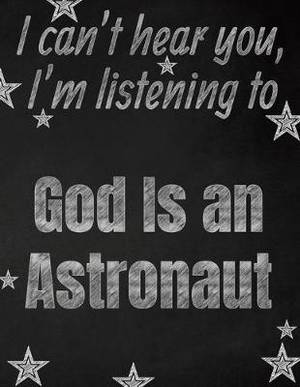 I can't hear you, I'm listening to God Is an Astronaut creative writing lined notebook: Promoting band fandom and music creativity through writing...one day at a time