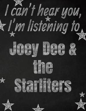 I can't hear you, I'm listening to Joey Dee & the Starliters creative writing lined notebook: Promoting band fandom and music creativity through writing...one day at a time