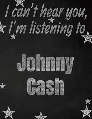 I can't hear you, I'm listening to Johnny Cash creative writing lined notebook: Promoting band fandom and music creativity through writing...one day at a time