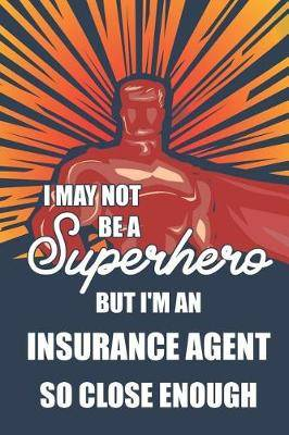 I May Not Be a Superhero But I'm an Insurance Agent So Close Enough: Notebook, Planner or Journal Size 6 X 9 110 Lined Pages Office Equipment Great Gift Idea for Christmas or Birthday for an Insurance Agent