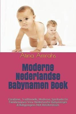 Moderne Nederlandse Babynamen Boek: Creatieve, Traditionele, Moderne, Spirituele En Familienamen Voor Nederlandse Babymeisjes & Babyjongens Met Betekenissen