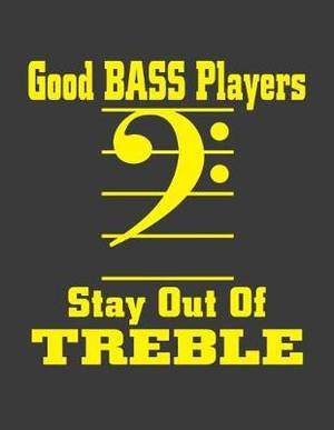 Good Bass Players Stay Out of Treble: Bass Plyer Notebook. Bass Player Gifts. 8.5 X 11 Size 120 Lined Pages Bass Player Journal.