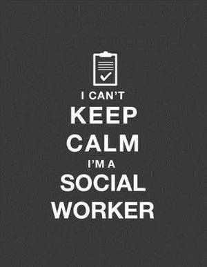 I Can't Keep Calm I'm a Social Worker: Social Worker Notebook. Social Worker Gifts for Men Women. 8.5 X 11 Size 120 Lined Pages Social Worker Journal.