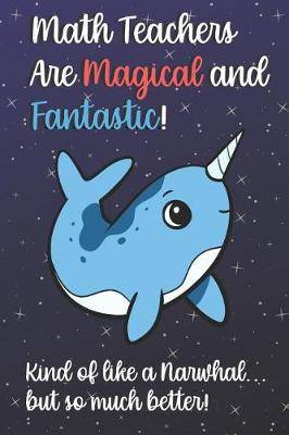Math Teachers Are Magical and Fantastic! Kind of Like A Narwhal, But So Much Better!: Teacher Appreciation and School Education Themed Notebook and Journal to Write or Take Notes In. A Funny Work Book, Planner or Diary Gift Idea