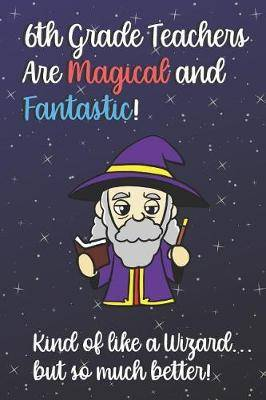 6th Grade Teachers Are Magical and Fantastic! Kind of Like A Wizard, But So Much Better!: Teacher Appreciation and School Education Themed Notebook and Journal to Write or Take Notes In. A Funny Work Book, Planner or Diary Gift Idea