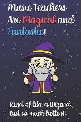 Music Teachers Are Magical and Fantastic! Kind of Like A Wizard, But So Much Better!: Teacher Appreciation and School Education Themed Notebook and Journal to Write or Take Notes In. A Funny Work Book, Planner or Diary Gift Idea